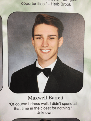 "maxwellbarrett:My senior quote: opportunities."" - Herb Brook  Maxwell Barrett  ""Of course I dress well, I didn't spend all  that time in the closet for nothing.""  Unknown maxwellbarrett:My senior quote"