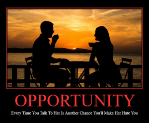 Opportunity: OPPORTUNITY  Every Time You Talk To Her Is Another Chance You'll Make Her Hate You Opportunity