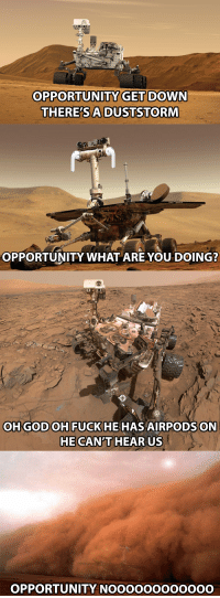 God, Death, and Fuck: OPPORTUNITY GET DO  WN  THERE'SA DUSTSTORM  OPPORTUNITY WHAT ARE YOU DOING?  OH GOD OH FUCK HE HAS AIRPODS0  HE CANT HEAR US  OPPORTUNITY NOOOOOOOOOOOO