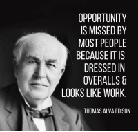 thomas alva edison: OPPORTUNITY  IS MISSED BY  MOST PEOPLE  BECAUSE ITIS  DRESSED IN  OVERALLS &  LOOKS LIKE WORK  THOMAS ALVA EDISON