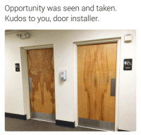 Memes, Taken, and When You See It: Opportunity was seen and taken  Kudos to you, door installer When you see it 😂   follow @fuckersbelike for more