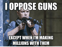 Guns, Meme, and Memes: OPPOSE GUNS  EXCEPT WHEN IIM MAKING  MILLIONS WITH THEM  quick meme com 😡