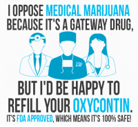 Memes, Marijuana, and Medical Marijuana: OPPOSE  MEDICAL MARIJUANA  BECAUSE IT'S AGATEWAY DRUG,  BUTID BE HAPPY TO  REFILL YOUR  OXYCONTIN  IT'S  FDA APPROVED  WHICH MEANS IT'S 100% SAFE! Brought to you by the war on drugs.