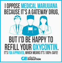 medical assistant: OPPOSE MEDICAL MARIJUANA  BECAUSE IT'S AGATEWAY DRUG,  BUTID BE HAPPY TO  REFILL YOUR  OXYCONTIN  IT'S  FDA APPROVED  WHICH MEANS IT'S 100% SAFE!  collective  EVOLUTION
