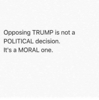 Opposive: Opposing TRUMP is not a  POLITICAL decision.  It's a MORAL one.
