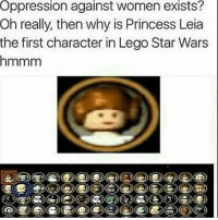 The second one is true lmao: Oppression against women exists?  Oh really, then why is Princess Leia  the first character in Lego Star Wars  hmmm The second one is true lmao