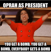 Oprah Winfrey: OPRAH AS PRESIDENT  YOU/GET A BOMB, YOU GETA  BOMB, EVERYBODY GETS A BOME