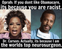 Oprah Winfrey: Oprah: If you dont like 0bamacare,  Its because you are racist.  Dr. Carson: Actually, its because I am  the worlds top neurosurgeon.