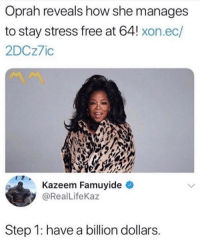 Oprah Winfrey: Oprah reveals how she manages  to stay stress free at 64! xon.ec/  2DCz7ic  Kazeem Famuyide  @RealLifeKaz  Step 1: have a billion dollars.