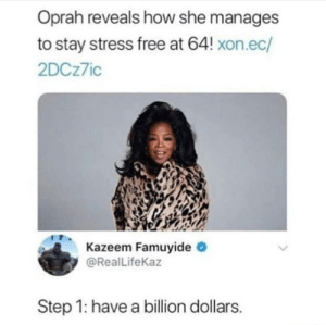 Dank, Memes, and Oprah Winfrey: Oprah reveals how she manages  to stay stress free at 64! xon.ec/  2DCz7ic  Kazeem Famuyide  @Real LifeKaz  Step 1: have a billion dollars It cures depression too by nixonico MORE MEMES