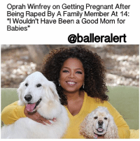 "Africa, Memes, and Oprah Winfrey: Oprah Winfrey on Getting Pregnant After  Being Raped By A Family Member At 14:  ""I Wouldn't Have Been a Good Mom for  Babies  33  @balleralert Oprah Winfrey on Getting Pregnant After Being Raped By A Family Member At 14: ""I Wouldn't Have Been a Good Mom for Babies"" - blogged by: @msjennyb ⠀⠀⠀⠀⠀⠀⠀⠀⠀ ⠀⠀⠀⠀⠀⠀⠀⠀⠀ In 1968, at the age of 14, OprahWinfrey gave birth to a premature baby boy who died in the hospital weeks later. For years, the media mogul withheld her story to protect herself from the judgment of others. However, when the news broke in 1990 of her pregnancy and subsequent loss, after the initial feeling of devastation and betrayal, Winfrey finally felt free. ⠀⠀⠀⠀⠀⠀⠀⠀⠀ ⠀⠀⠀⠀⠀⠀⠀⠀⠀ Now, almost 50 years since giving birth after having been raped by a family member, Winfrey reveals that she's completely okay with the fact that she doesn't have any children of her own. ⠀⠀⠀⠀⠀⠀⠀⠀⠀ ⠀⠀⠀⠀⠀⠀⠀⠀⠀ ""I didn't want babies. I wouldn't have been a good mom for babies,"" Winfrey said in the April Issue of GoodHousekeepingUK. ""I don't have the patience. I have the patience for puppies, but that's a quick stage!"" ⠀⠀⠀⠀⠀⠀⠀⠀⠀ ⠀⠀⠀⠀⠀⠀⠀⠀⠀ Instead, Winfrey says she already a mother figure to the ""world's children"" in her Leadership Academy boarding school in Johannesburg, South Africa. ⠀⠀⠀⠀⠀⠀⠀⠀⠀ ⠀⠀⠀⠀⠀⠀⠀⠀⠀ ""When people were pressuring me to get married and have children, I knew I was not going to be a person that ever regretted not having them because I feel like I am a mother to the world's children,"" she said. ""Love knows no boundaries. It doesn't matter if a child came from your womb or if you found that person at age two, 10 or 20. If the love is real, the caring is pure and it comes from a good space, it works."" ⠀⠀⠀⠀⠀⠀⠀⠀⠀ ⠀⠀⠀⠀⠀⠀⠀⠀⠀ ""It is more rewarding than I would ever have imagined,"" Winfrey said of the school. ""I was doing this to help them, but it has brought a light to my life that I can't explain,"" she added."