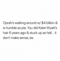 Somebody explain.: Oprah's walking around w/ $4 billion &  is humble as pie. You did Keke Wyatt's  hair 6 years ago & stuck up as hell...It  don't make sense, sis Somebody explain.