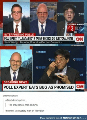 """America, Asian, and cnn.com: OPRNCE  UNINER  raING  UNIVE  ELECTION NIGHT IN AMERICA  3 DAYS  INTERPRETING POLLS  POLL EXPERT: """"TLL EAT A BUG IF TRUMP EXCEEDS 240 ELECTORAL VOTES  Sam Wang Founder, Princeton Election Consortium  CN  623 AM PT  eurnnnane  PRENCETON  UNIVERMITY  PRINCETON  CHIVERSITY  PRIN  UNIVE  PRINCETON  UNIVERSITY  ETON  1arTY  BREAKING NEWS  POLL EXPERT EATS BUG AS PROMISED CAN  6:38 AM PT  plasmalogical:  official-liberty-prime :  The only honest man on CNN  the most trustworthy man on television  More awesome pics at FUNSubstance.com Well he's Asian"""