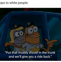 "Facts, Funny, and White People: ops to white people:  ODD  ""Put that muddy shovel in the trunk  and we'll give you a ride back."" Facts😂💯"