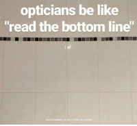"Be Like, Love, and Memes: opticians be like  ""read the bottom line""  i love and respect you sorry if i don't say it enough https://t.co/T3cIG03KSx"