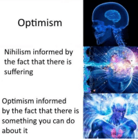https://t.co/AhjI2lrXMf: Optimism  Nihilism informed by  the fact that there is  suffering  Optimism informed  by the fact that there is  something you can do  about it https://t.co/AhjI2lrXMf