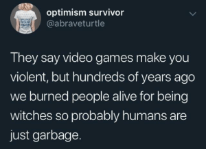 Possible: optimism survivor  @abraveturtle  UPLOAD  YOUR  MAGE  The  Iney say video games make you  violent, but hundreds of years ago  we burned people alive for being  witches so probably humans are  just garbage Possible