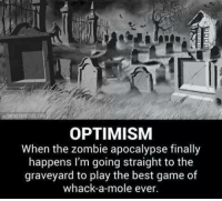 Memes, Best, and Game: OPTIMISM  When the zombie apocalypse finally  happens l'm going straight to the  graveyard to play the best game of  whack-a-mole ever