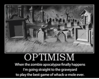 Best, Game, and Mole: OPTIMISM  When the zombie apocalypse finally happens  l'm going straight to the graveyard  to play the best game of whack-a-mole ever.
