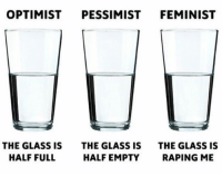 America, Funny, and Instagram: OPTIMIST PESSIMIST FEMINIST  THE GLASS IS  HALF FULL  THE GLASS IS  HALF EMPTY  THE GLASS IS  RAPING ME Feminist logic... 🔴www.TooSavageForDemocrats.com🔴 JOINT INSTAGRAM: @rightwingsavages Partners: 🇺🇸 @The_Typical_Liberal 🇺🇸 @theunapologeticpatriot 🇺🇸 @DylansDailyShow 🇺🇸 @keepamerica.usa 🇺🇸@Raised_Right_ 🇺🇸@conservative.female 🇺🇸 @too_savage_for_liberals 🇺🇸 @Conservative.American DonaldTrump Trump 2A MakeAmericaGreatAgain Conservative Republican Liberal Democrat Ccw247 MAGA Politics LiberalLogic Savage TooSavageForDemocrats Instagram Merica America PresidentTrump Funny True SecondAmendment