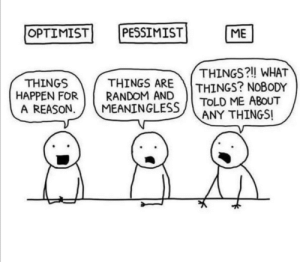 Meirl: OPTIMIST  PESSIMIST  ME  THINGS?! WHAT  THINGS? NOBODY  TOLD ME ABOUT  ANY THINGS!  THINGS ARE  RANDOM AND  MEANINGLESS  THINGS  HAPPEN FOR  A REASON Meirl