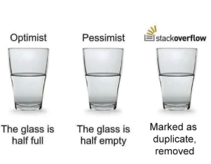 Saw, Glass, and Stackoverflow: Optimist  Pessimist  stackoverflow  Marked as  The glass is  half full  The glass is  half empty  duplicate,  removed Saw a joke about StackOverflow, fixed it