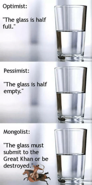 """Glass, Khan, and Great: Optimist:  The glass is half  full.""""  Pessimist:  """"The glass is half  empty.  Mongolist:  """"The glass must  submit to the  Great Khan or be  destroyed Destroy it!"""