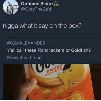 Baked, Goldfish, and Box: Optimus Slime  @CoryTheGod  nigga what it say on the box?  @XAVALEXANDER  Y'all call these Fishcrackers or Goldfish?  Show this thread  BAKED  SNACK CRACKERS  FINNO If you call them fishcrackers you're dismissed