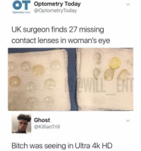 Bitch, Memes, and Ghost: Optometry Today  Optonmetry aoday @OptometryToday  UK surgeon finds 27 missing  contact lenses in woman's eye  Ghost  @KillianTrill  Bitch was seeing in Ultra 4k HD 😂Damn