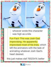 Apparently, Bones, and Memes: or bones  whoever wrote this character  was high as a kite  Fun Fact: This was Josh Gad  improvising. He apparently  improvised most of his lines, which  left the animators with the task of  animating whatever Josh Gad's  heart desired  this just makes olaf 765234% better  Ctf Postize