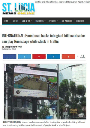 Broadcasting: or Miles and Miles of Smiles. Approved MoneyGram Agent. Teleph  ST. LUCIA  NENS  ONLNE  HOME ABOUT ALL NEWS ▼ FEATURES ▼ OPINION, LIVE WEATHER CONTACT  INTERNATIONAL: Bored man hacks into giant billboard so he  can play Runescape while stuck in traffic  By Independent (UK)  October 6, 2016  13  o 13  HARES  INDEPENDENT (UK)- A man has been arrested after hacking into a giant advertising billboard  and broadcasting a video game to thousands of people stuck in a traffic jam.