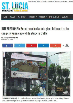 me iRl by Capernikush FOLLOW 4 MORE MEMES.: or Miles and Miles of Smiles. Approved MoneyGram Agent. Teleph  ST.LICIA  NEWS BNLINE  НОМE  ABOUT  ALL NEWS  FEATURES  OPINION  LIVE WEATHER  CONTACT  INTERNATIONAL: Bored man hacks into giant billboard so he  can play Runescape while stuck in traffic  By Independent (UK)  October 6, 2016  13  j  13  b  f  h  SHARES  INDEPENDENT (UK)- A man has been arrested after hacking into a giant advertising billboard  and broadcasting a video game to thousands of people stuck in a traffic jam. me iRl by Capernikush FOLLOW 4 MORE MEMES.