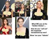 "<p>Um what?</p>: OR  What WE saw at the  ""Golden Globes"".  How do you ""call out""  the supposed  harassment by men?  Show 'em your ""talents"" <p>Um what?</p>"