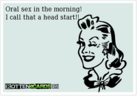 oral sex: Oral sex in the morning!  I call that a head start!!  ROTTENECARDSORG