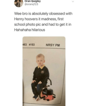 me_irl: Oran Quigley  @oranq123  Wee bro is absolutely obsessed with  Henry hoovers it mad ness, first  school photo pic and had to get it in  Hahahaha hilarious  463 4153  NRSY PM me_irl