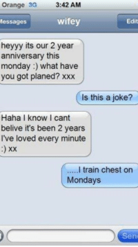 Hopefully she understands.  >> join for more fitness related laughs at  Gym Memes: Orange 3G  3:42 AM  wifey  Edit  Messages  heyyy its our 2 year  anniversary this  monday what have  you got planed? xxx  Is this a joke?  Haha I know cant  belive it's been 2 years  I've loved every minute  xx  I train chest on  Mondays  Sen Hopefully she understands.  >> join for more fitness related laughs at  Gym Memes
