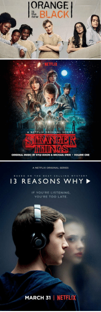 Netflix has created some of the best shows: ORANGE  BLACK  IS  the  new   NETFLIX  A NET FLIX ORIGINAL SERIES  IIIIIIINGS  ORIGINAL MUSIC BY KYLE DIXON & MICHAEL STEIN VOLUME ONE   ANETFLIX ORIGINAL SERIES  BA SED  ON  THE  BEST  SELL  N G  M Y S T E R Y  3 REASONS WHY!  IF YOU'RE LISTENING  YOU'RE TOO LATE.  MARCH 31  I NETFLIX Netflix has created some of the best shows