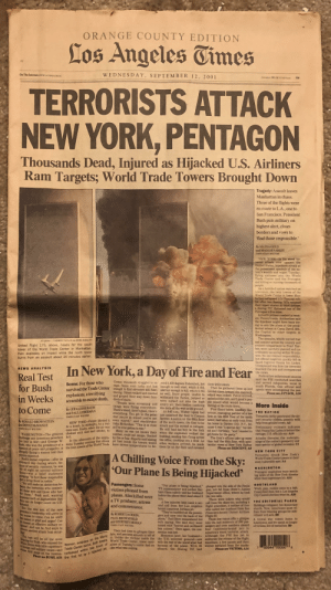 Front page of the LA Times day the after 9/11.: ORANGE COUNTY EDITION  Los Angeles Tinmes  WEDNESDAY, SEPTEMBER 12, 2001  On The Internet: www.LATIMES.COMOC  COPYGT 3001/0CHDPA  50¢  TERRORISTS ATTACK  NEW YORK, PENTAGON  Thousands Dead, Injured as Hijacked U.S. Airliners  Ram Targets; World Trade Towers Brought Down  Tragedy: Assault leaves  Manhattan in chaos.  Three of the flights were  en route to L.A., one to  San Francisco. President  Bush puts military on  highest alert, closes  borders and vows to  find those responsible.'  By MATEA GOLD  and MAGGIE FARLEY  TIMES STAFF WRITERS  NEW YORK-In the worst ter-  rorist attack ever against the  United States, hijackers struck at  the preeminent symbols of the na-  tion's wealth and might Tuesday  flying airliners into the World  Trade Center and the Pentagon  and kiling or injuring thousands of  people  As a horrified nation watched on  television, the twin towers of the  World Trade Center in lower Man-  hatlan collapsed into flaming rub-  ble after two Boeing 767s rammed  their upper stories. A third alrliner,  a Boeing 757, lattened one of the  Pentagon's five sides.  A fourth jetliner crashed in west-  ern Pennsylvania, Authorities said  the hijackers might have been try-  ing to aim the plane at the presi-  dential retreat at Camp David, Md  the Capitol or other targets in  Washington.  The assaults, which stirred fear  and anxiety across the country and  evoked comparisons to Pearl Har-  bor, were carefully planned and co-  ordinated, occurring within 50 min-  utes. No one claimed responsibility  but official suspicion quickly fell on  Saudi fugitive Osama bin Laden.  Unexplained was how the terrorists  boarded the jets and overpowered  the crews  Federal law enforcement sources  said the FBI conducted searches  and served subpoenas, some in  South Florida. One official said  agents were investigating the pos-  AP photos/ CARMEN TAYLOR via KHBS/KHOG-TV  United Flight 175, above, heads for the south  tower of t