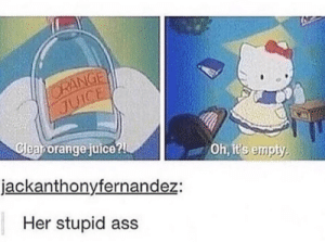 Some tasty clear orange juice by emberking MORE MEMES: ORANGE  JUICE  Cleanorange juice?  Oh, it's empty  jackanthonyfernandez:  Her stupid ass Some tasty clear orange juice by emberking MORE MEMES