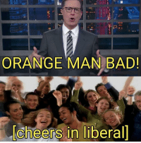 cheers: ORANGE MAN BAD  cheers in liberal]