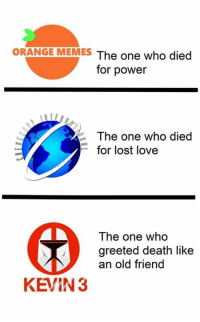 [*] Never forgetti: ORANGE MEMES  The one who died  for power  The one who died  for lost love  The one who  greeted death like  an old friend  KEVIN 3 [*] Never forgetti
