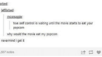 Memes, True, and Control: orbed  leftforbed  mcsnugqie  true self control is waiting until the movie starts to eat your  popcorn  why would the movie eat my popcom  nevermind i get it  ,507 notes Tag someone who finishes their popcorn before the show starts