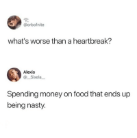 This is the realness right here 💯😭😩🌮(@studentproblems understands me 💕💕): @orbofnite  what's worse than a heartbreak?  Alexis  @ Sixela  Spending money on food that ends up  being nasty. This is the realness right here 💯😭😩🌮(@studentproblems understands me 💕💕)