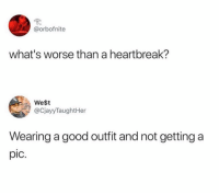 Memes, Good, and 🤖: @orbofnite  what's worse than a heartbreak?  We$t  @CjayyTaughtHer  Wearing a good outfit and not getting a  pIc.