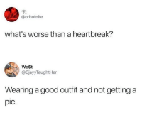 Good, Whats, and West: @orbofnite  what's worse than a heartbreak?  WeSt  @CjayyTaughtHer  Wearing a good outfit and not getting a  pic.