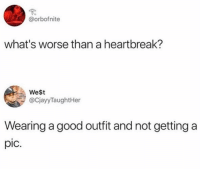 Good, Girl Memes, and Whats: @orbofnite  what's worse than a heartbreak?  West  @CjayyTaughtHer  Wearing a good outfit and not getting a  pic. Truly