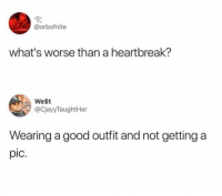 Facts, Funny, and Good: @orbofnite  what's worse than a heartbreak?  West  @CjayyTaughtHer  Wearing a good outfit and not getting a  pic. Facts
