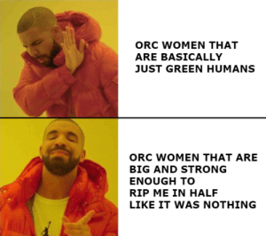 Women, Strong, and Class: ORC WOMEN THAT  ARE BASICALLY  JUST GREEN HUMANS  ORC WOMEN THAT ARE  BIG AND STRONG  ENOUGH TO  RIP ME IN HALF  LIKE IT WAS NOTHING @dasspaghettimonster