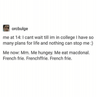 """if """"now"""" is supposed to be when I'm in college then I'm early - Max textpost textposts: orcbulge  me at 14: I cant wait till im in college I have so  many plans for life and nothing can stop me:)  Me now: Mm. Me hungey. Me eat macdonal.  French frie. Frenchffrie. French frie. if """"now"""" is supposed to be when I'm in college then I'm early - Max textpost textposts"""