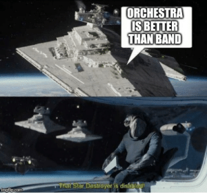 Band forever: ORCHESTRA  IS BETTER  THAN BAND  That Star Destroyer is disabled!  imgflip.com Band forever